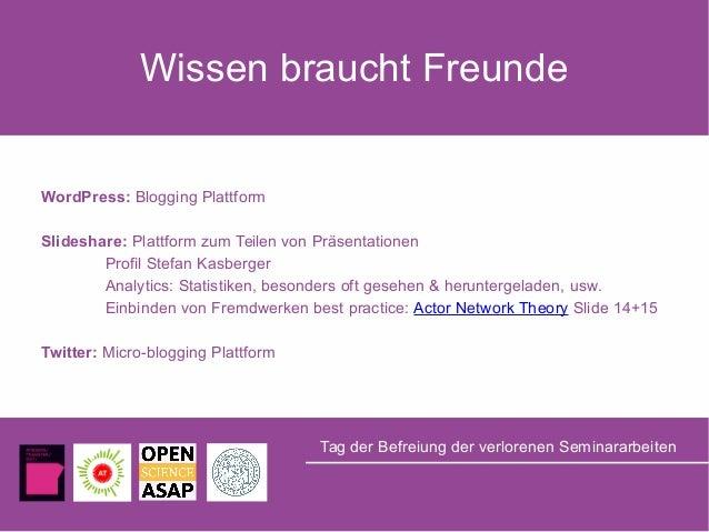 Wissen braucht Freunde Tag der Befreiung der verlorenen Seminararbeiten WordPress: Blogging Plattform Slideshare: Plattfor...