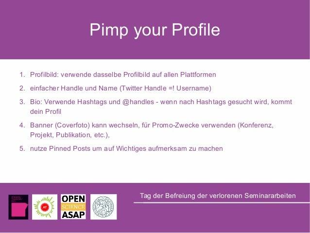 Pimp your Profile 1. Profilbild: verwende dasselbe Profilbild auf allen Plattformen 2. einfacher Handle und Name (Twitter ...