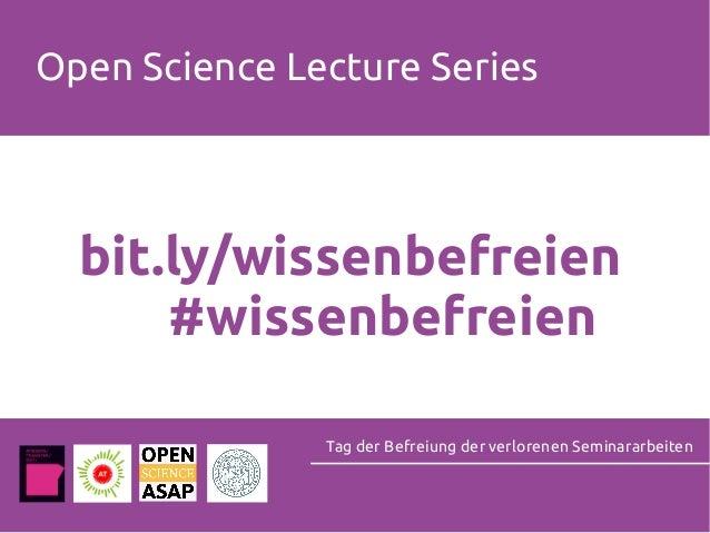 Open Science Lecture Series Tag der Befreiung der verlorenen Seminararbeiten bit.ly/wissenbefreien #wissenbefreien