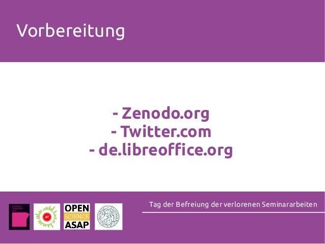 Vorbereitung - Zenodo.org - Twitter.com - de.libreoffice.org Tag der Befreiung der verlorenen Seminararbeiten