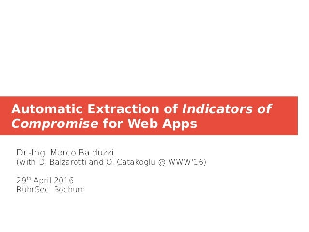 Automatic Extraction of Indicators of Compromise for Web Apps Dr.-Ing. Marco Balduzzi (with D. Balzarotti and O. Catakoglu...
