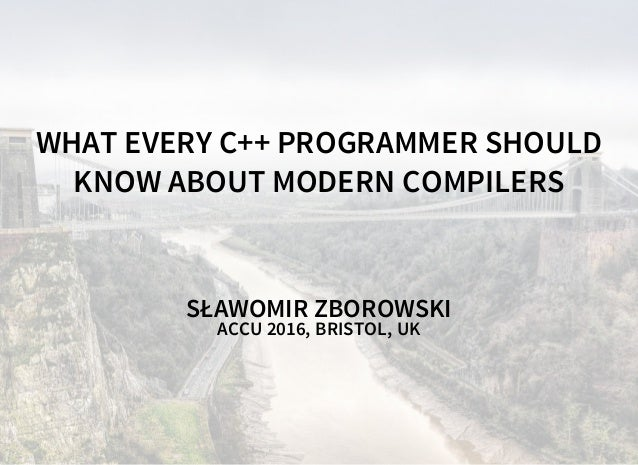 WHAT EVERY C++ PROGRAMMER SHOULD KNOW ABOUT MODERN COMPILERS SŁAWOMIR ZBOROWSKI ACCU 2016, BRISTOL, UK