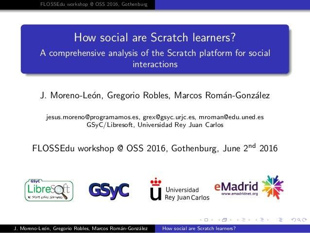 FLOSSEdu workshop @ OSS 2016, Gothenburg How social are Scratch learners? A comprehensive analysis of the Scratch platform...