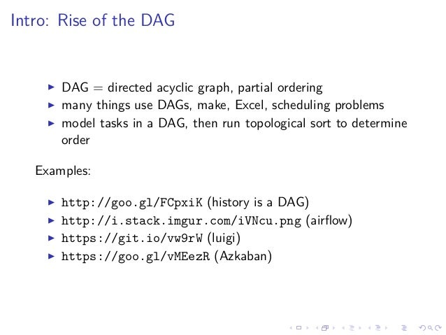 Intro: Rise of the DAG DAG = directed acyclic graph, partial ordering many things use DAGs, make, Excel, scheduling proble...
