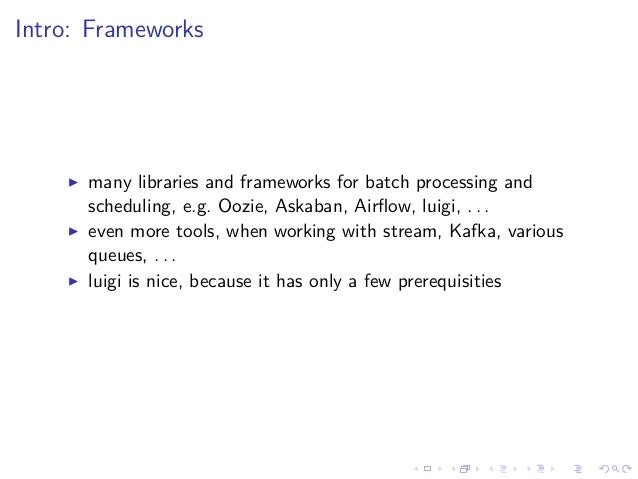 Intro: Frameworks many libraries and frameworks for batch processing and scheduling, e.g. Oozie, Askaban, Airflow, luigi, ....