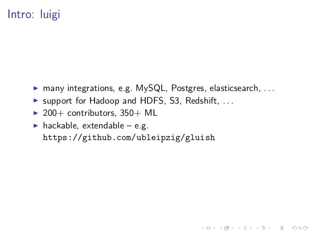 Intro: luigi many integrations, e.g. MySQL, Postgres, elasticsearch, . . . support for Hadoop and HDFS, S3, Redshift, . . ...