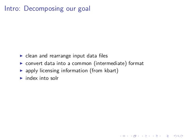 Intro: Decomposing our goal clean and rearrange input data files convert data into a common (intermediate) format apply lic...