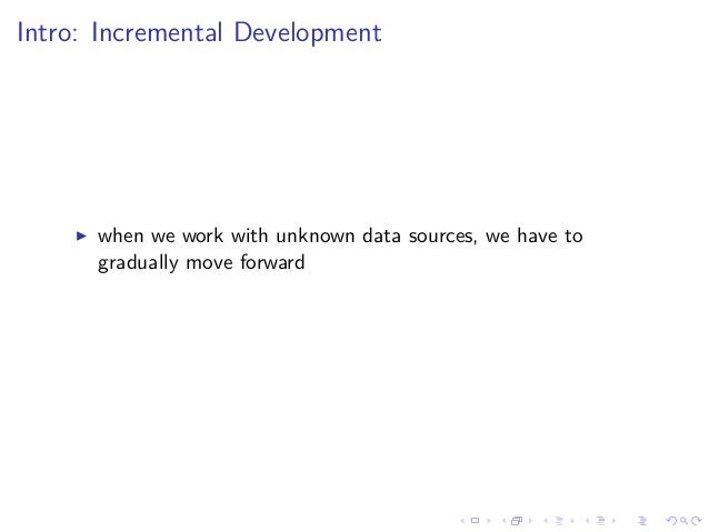 Intro: Incremental Development when we work with unknown data sources, we have to gradually move forward