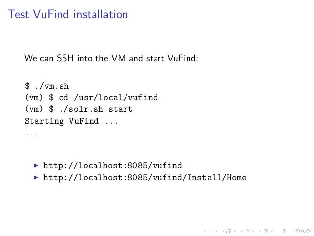 Test VuFind installation We can SSH into the VM and start VuFind: $ ./vm.sh (vm) $ cd /usr/local/vufind (vm) $ ./solr.sh s...