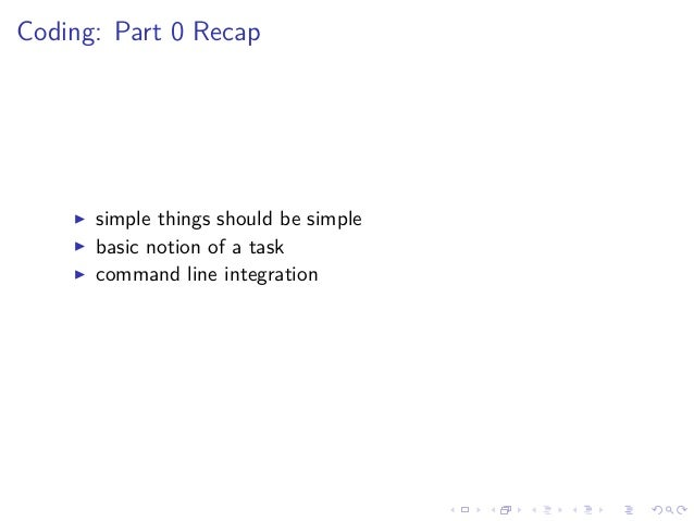 Coding: Part 0 Recap simple things should be simple basic notion of a task command line integration