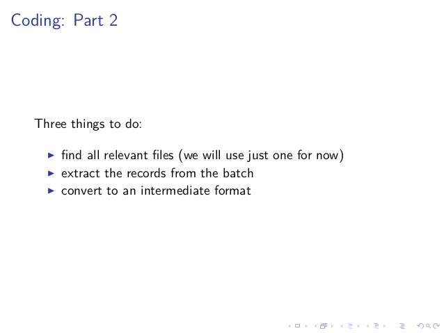 Coding: Part 2 Three things to do: find all relevant files (we will use just one for now) extract the records from the batch...