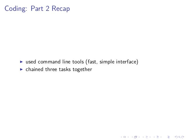 Coding: Part 2 Recap used command line tools (fast, simple interface) chained three tasks together