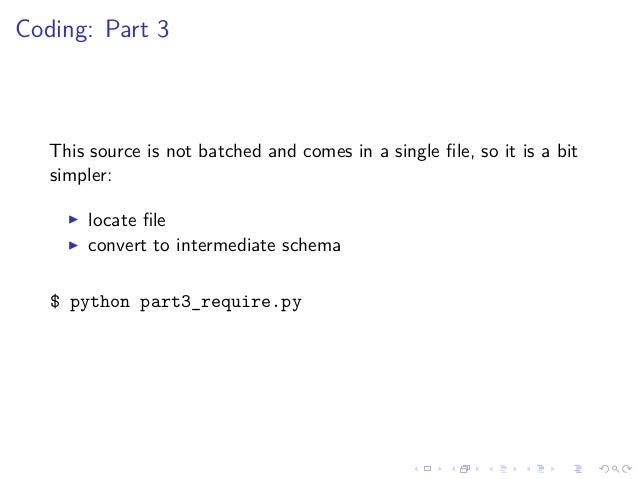 Coding: Part 3 This source is not batched and comes in a single file, so it is a bit simpler: locate file convert to interme...
