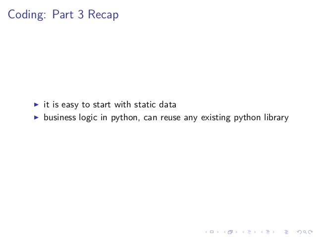 Coding: Part 3 Recap it is easy to start with static data business logic in python, can reuse any existing python library