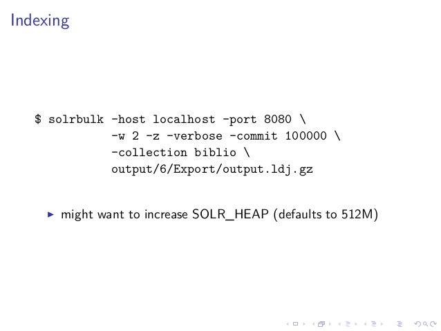 Indexing $ solrbulk -host localhost -port 8080  -w 2 -z -verbose -commit 100000  -collection biblio  output/6/Export/outpu...