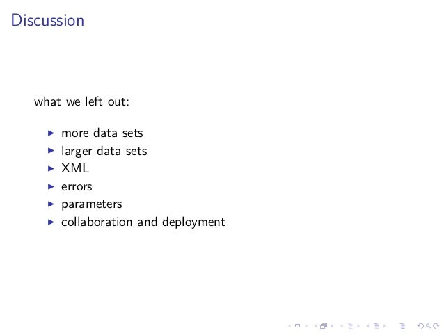 Discussion what we left out: more data sets larger data sets XML errors parameters collaboration and deployment