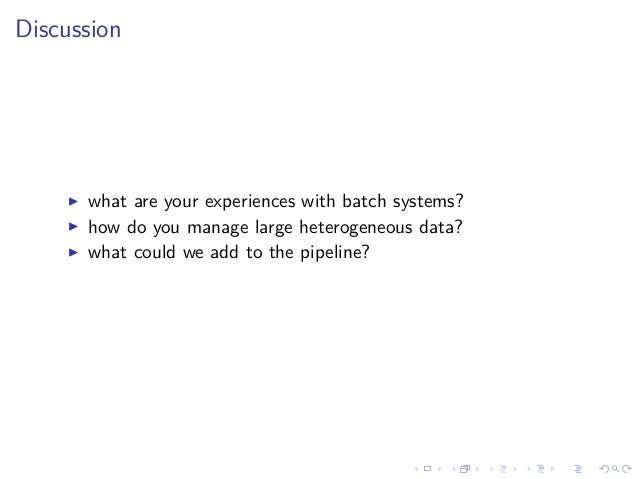 Discussion what are your experiences with batch systems? how do you manage large heterogeneous data? what could we add to ...