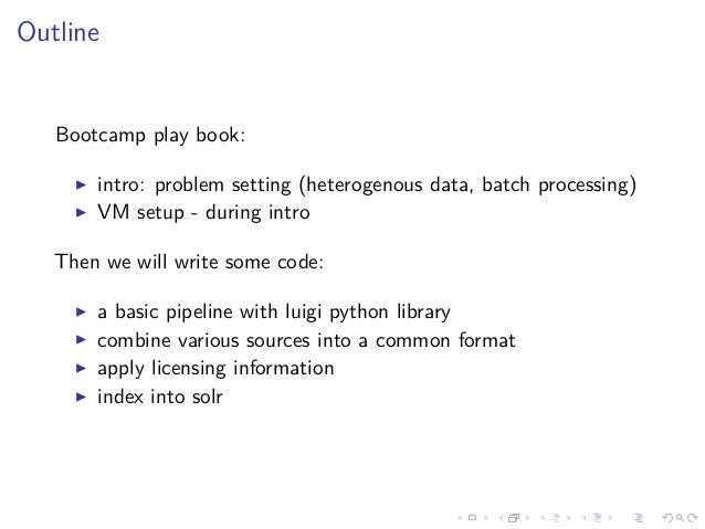 Outline Bootcamp play book: intro: problem setting (heterogenous data, batch processing) VM setup - during intro Then we w...