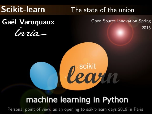 Scikit-learn The state of the union Ga¨el Varoquaux Open Source Innovation Spring 2016 Personal point of view, as an openi...