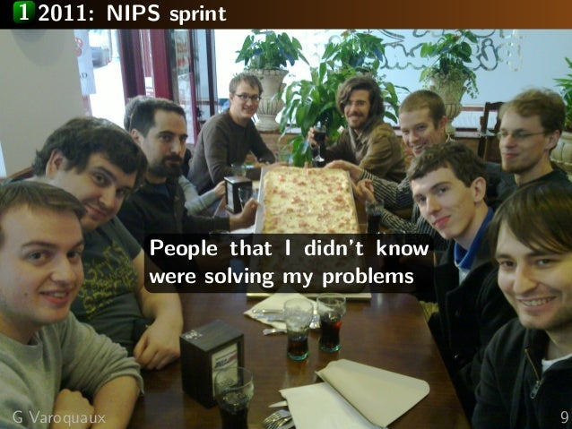 1 2011: NIPS sprint People that I didn't know were solving my problems G Varoquaux 9