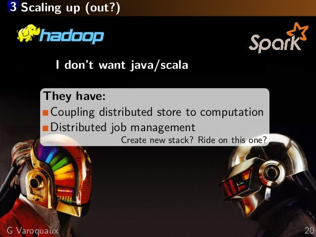 3 Scaling up (out?) I don't want java/scala They have: Coupling distributed store to computation Distributed job managemen...
