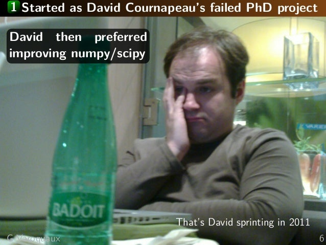 1 Started as David Cournapeau's failed PhD project David then preferred improving numpy/scipy That's David sprinting in 20...