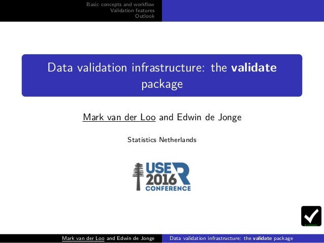 Basic concepts and workflow Validation features Outlook Data validation infrastructure: the validate package Mark van der L...
