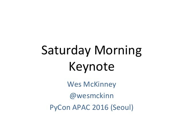 Saturday	Morning		 Keynote	 Wes	McKinney		 @wesmckinn	 PyCon	APAC	2016	(Seoul)