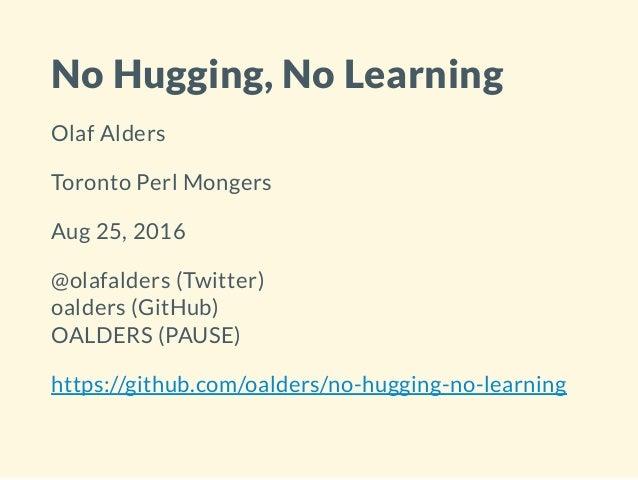 No Hugging, No Learning Olaf Alders Toronto Perl Mongers Aug 25, 2016 @olafalders (Twitter) oalders (GitHub) OALDERS (PAUS...