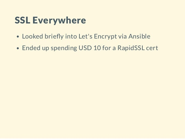 SSL Everywhere Looked brie y into Let's Encrypt via Ansible Ended up spending USD 10 for a RapidSSL cert