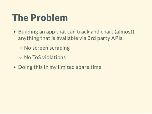 The Problem Building an app that can track and chart (almost) anything that is available via 3rd party APIs No screen scra...