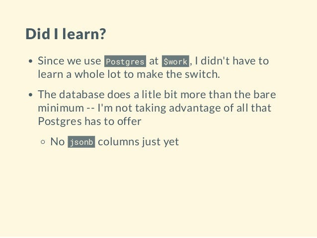 Did I learn? Since we use Postgres at $work , I didn't have to learn a whole lot to make the switch. The database does a l...