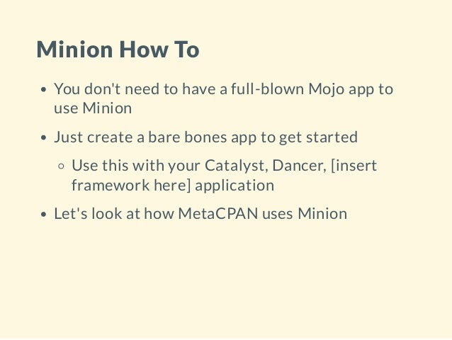 Minion How To You don't need to have a full-blown Mojo app to use Minion Just create a bare bones app to get started Use t...