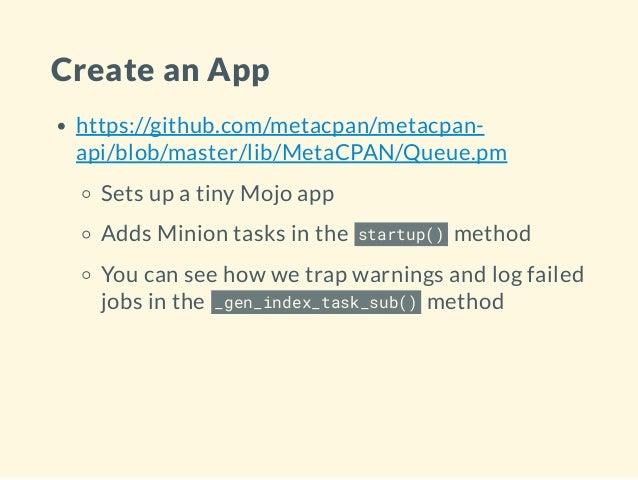 Create an App https://github.com/metacpan/metacpan- api/blob/master/lib/MetaCPAN/Queue.pm Sets up a tiny Mojo app Adds Min...