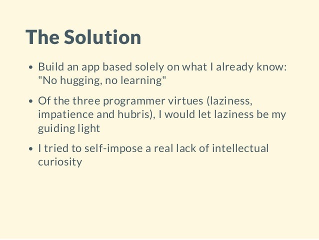 """The Solution Build an app based solely on what I already know: """"No hugging, no learning"""" Of the three programmer virtues (..."""