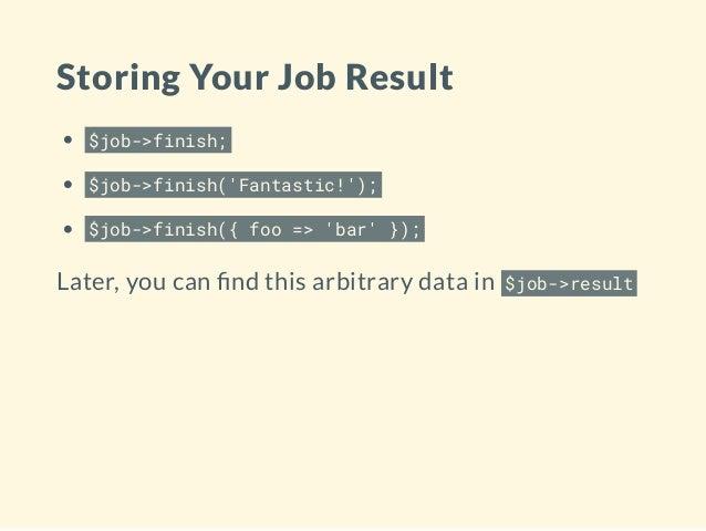 Storing Your Job Result $job->finish; $job->finish('Fantastic!'); $job->finish({ foo => 'bar' }); Later, you can nd this a...