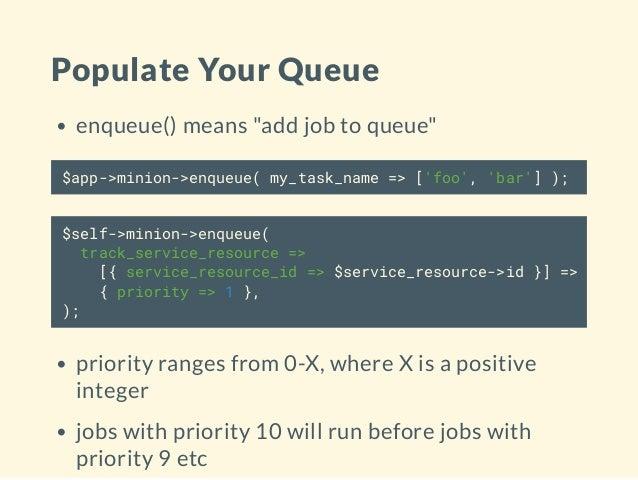"""Populate Your Queue enqueue() means """"add job to queue"""" $app->minion->enqueue( my_task_name => ['foo', 'bar'] ); $self->min..."""