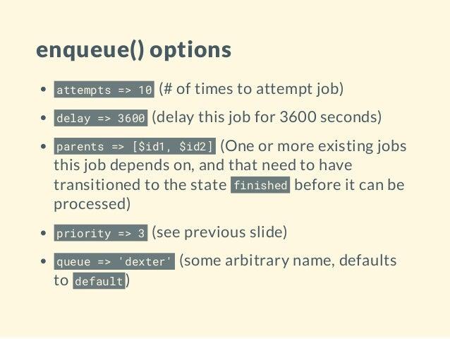enqueue() options attempts => 10 (# of times to attempt job) delay => 3600 (delay this job for 3600 seconds) parents => [$...