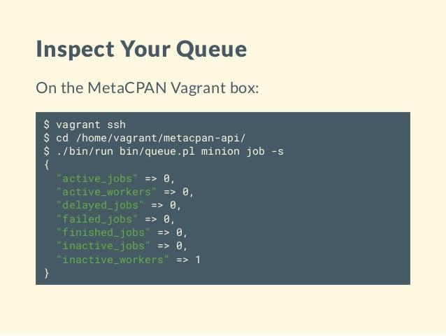 Inspect Your Queue On the MetaCPAN Vagrant box: $ vagrant ssh $ cd /home/vagrant/metacpan-api/ $ ./bin/run bin/queue.pl mi...