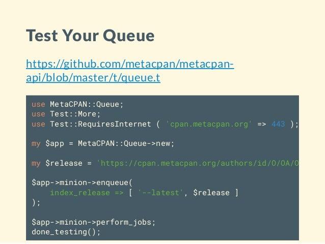 Test Your Queue https://github.com/metacpan/metacpan- api/blob/master/t/queue.t use MetaCPAN::Queue; use Test::More; use T...