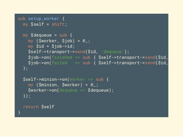 sub setup_worker { my $self = shift; my $dequeue = sub { my ($worker, $job) = @_; my $id = $job->id; $self->transport->sen...
