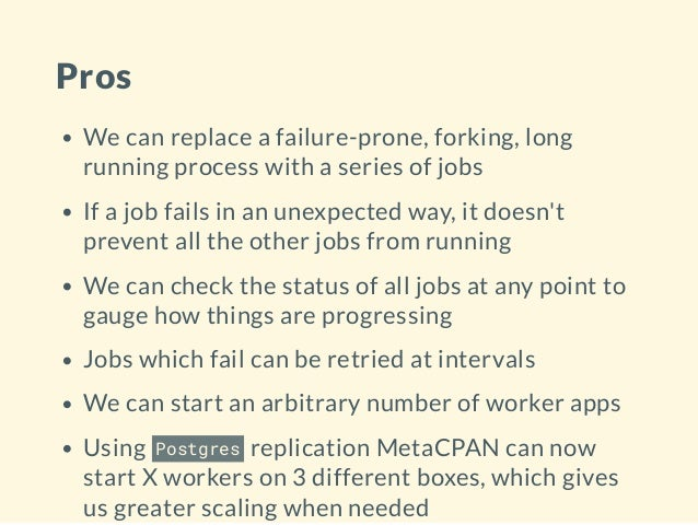Pros We can replace a failure-prone, forking, long running process with a series of jobs If a job fails in an unexpected w...