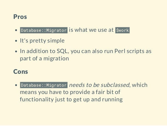 Pros Database::Migrator is what we use at $work It's pretty simple In addition to SQL, you can also run Perl scripts as pa...