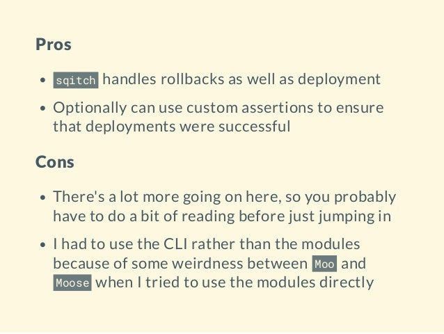 Pros sqitch handles rollbacks as well as deployment Optionally can use custom assertions to ensure that deployments were s...