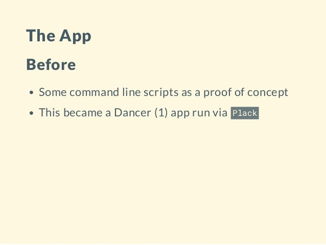 The App Before Some command line scripts as a proof of concept This became a Dancer (1) app run via Plack