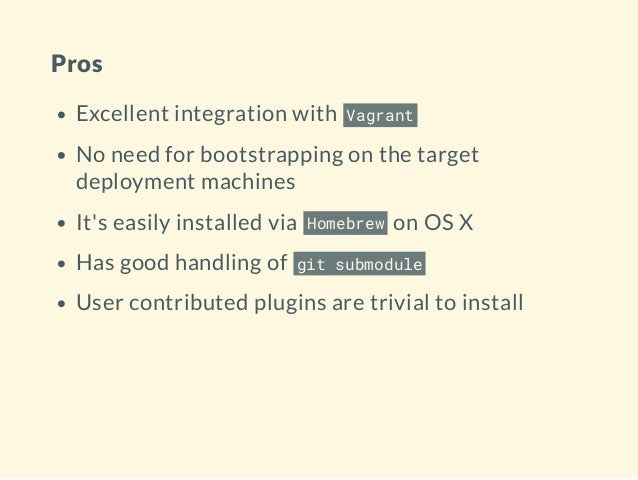 Pros Excellent integration with Vagrant No need for bootstrapping on the target deployment machines It's easily installed ...