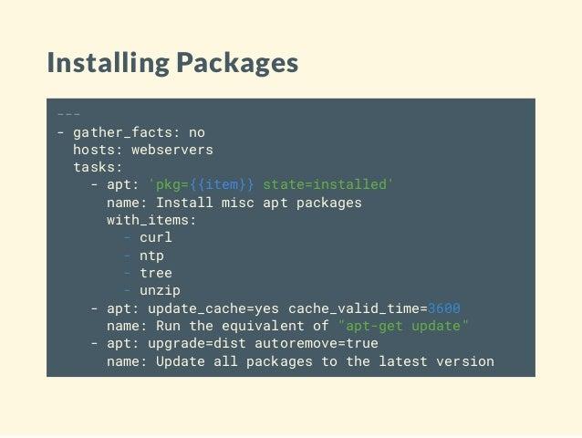 Installing Packages --- - gather_facts: no hosts: webservers tasks: - apt: 'pkg={{item}} state=installed' name: Install mi...