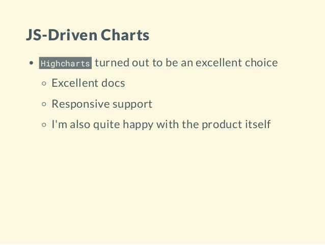 JS-Driven Charts Highcharts turned out to be an excellent choice Excellent docs Responsive support I'm also quite happy wi...
