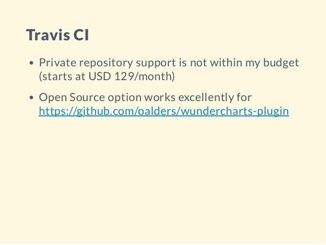 Travis CI Private repository support is not within my budget (starts at USD 129/month) Open Source option works excellentl...