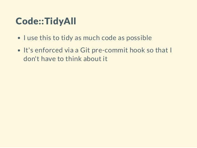 Code::TidyAll I use this to tidy as much code as possible It's enforced via a Git pre-commit hook so that I don't have to ...